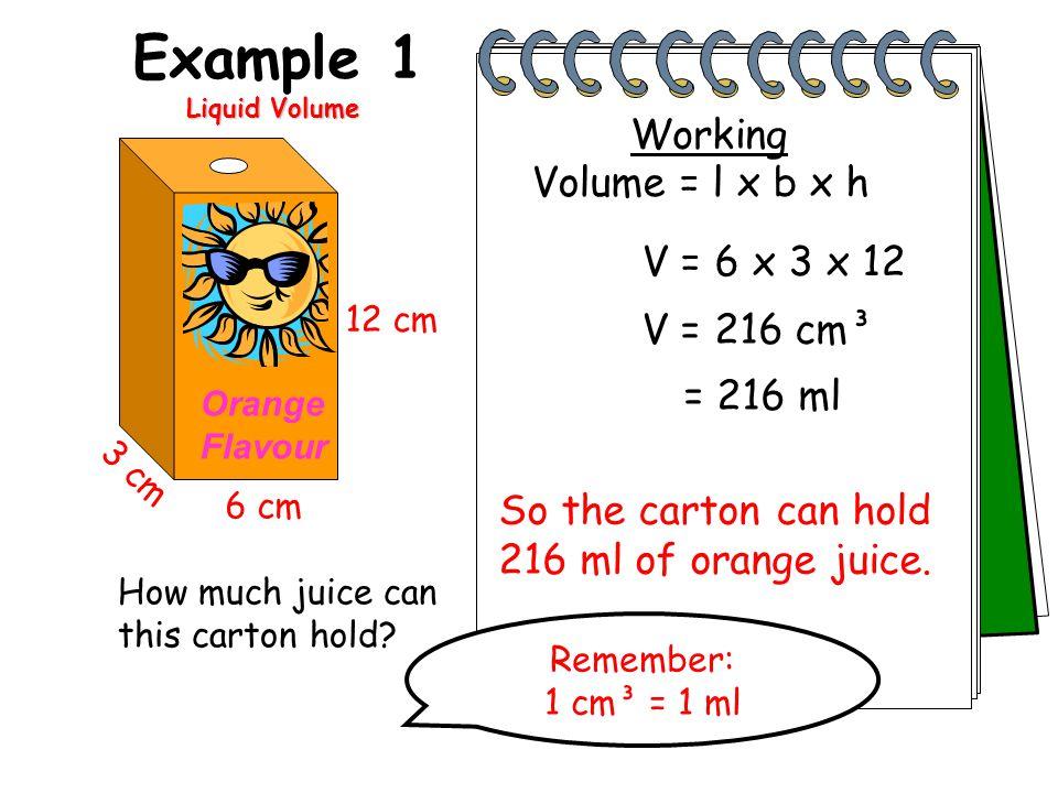 Example 1 Working Volume = l x b x h V = 6 x 3 x 12 V = 216 cm³