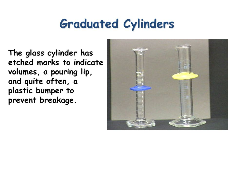 Graduated Cylinders The glass cylinder has etched marks to indicate volumes, a pouring lip, and quite often, a plastic bumper to prevent breakage.