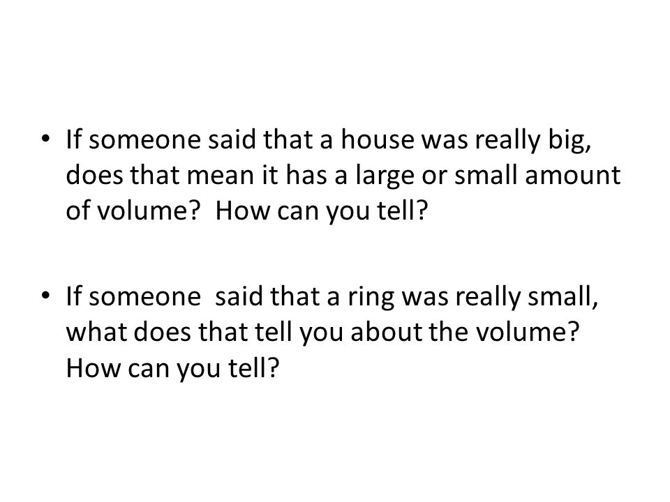 If someone said that a house was really big, does that mean it has a large or small amount of volume How can you tell