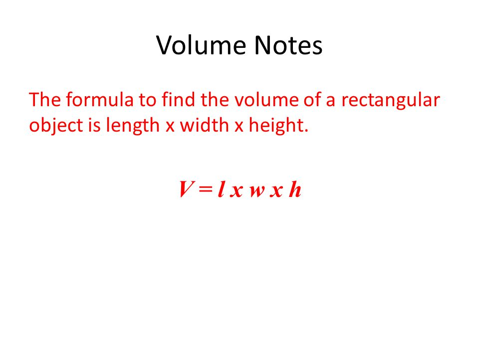 Volume Notes The formula to find the volume of a rectangular object is length x width x height.