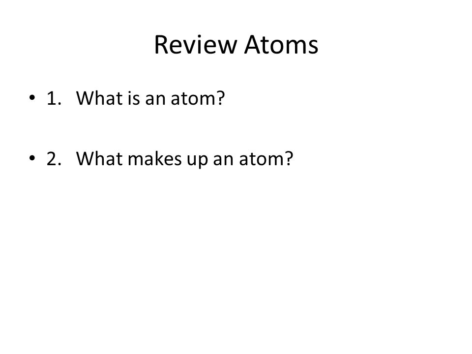 Review Atoms 1. What is an atom 2. What makes up an atom