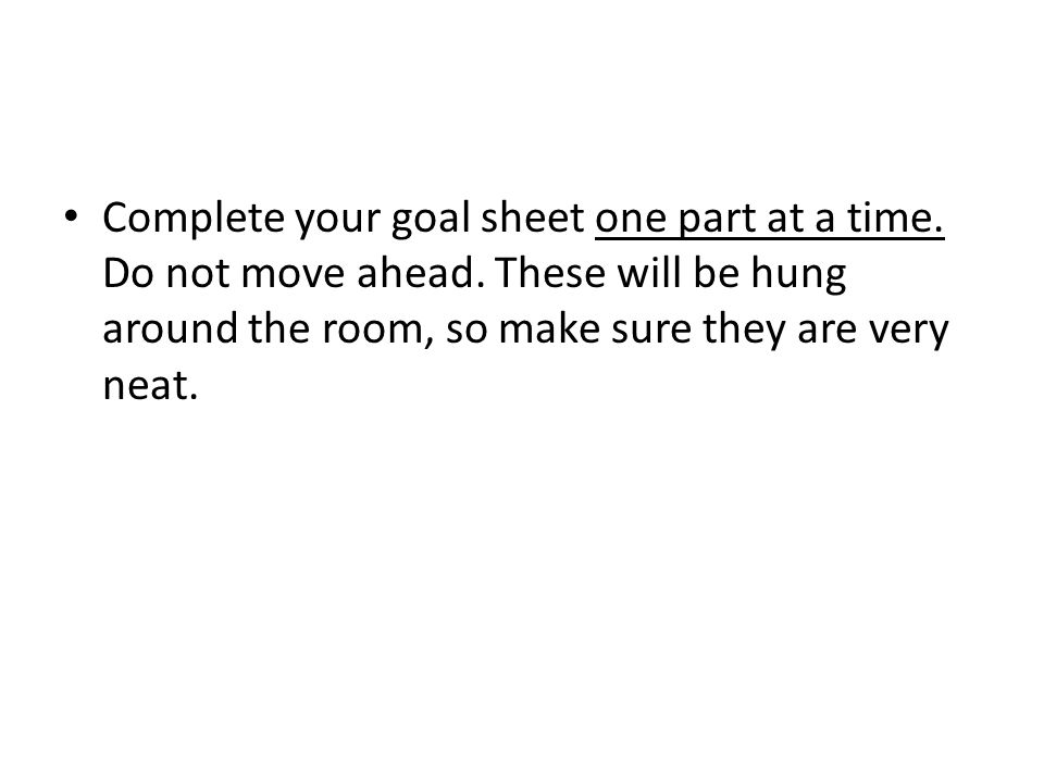 Complete your goal sheet one part at a time. Do not move ahead