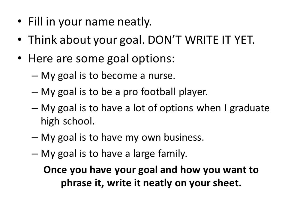 Fill in your name neatly. Think about your goal. DON'T WRITE IT YET.