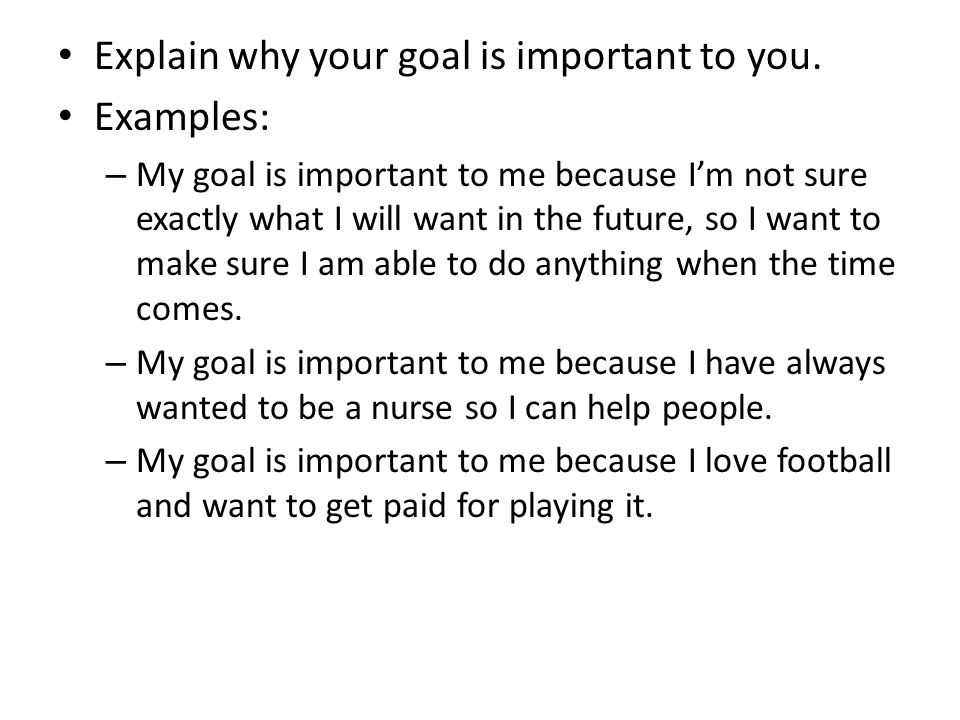 Explain why your goal is important to you. Examples: