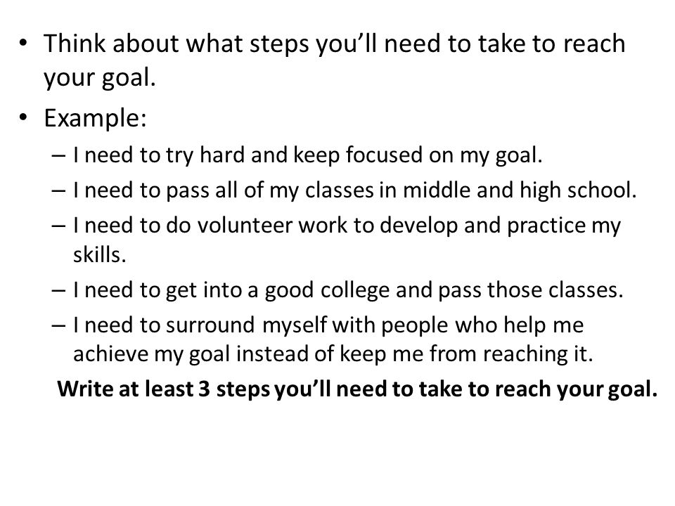 Write at least 3 steps you'll need to take to reach your goal.