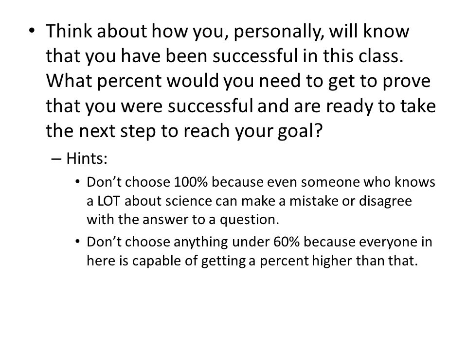 Think about how you, personally, will know that you have been successful in this class. What percent would you need to get to prove that you were successful and are ready to take the next step to reach your goal