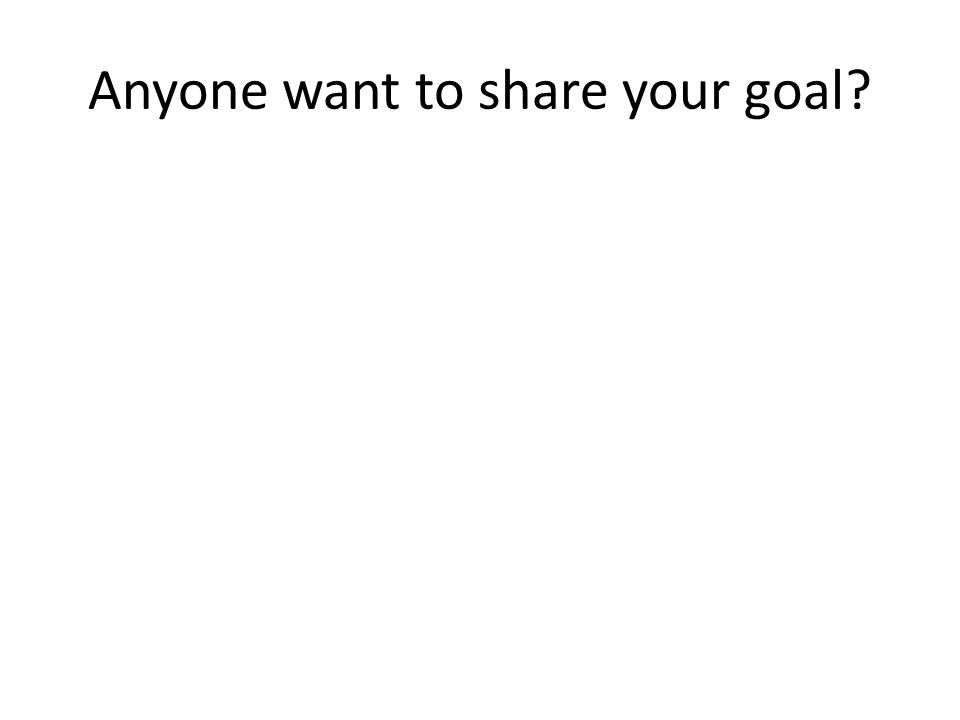 Anyone want to share your goal