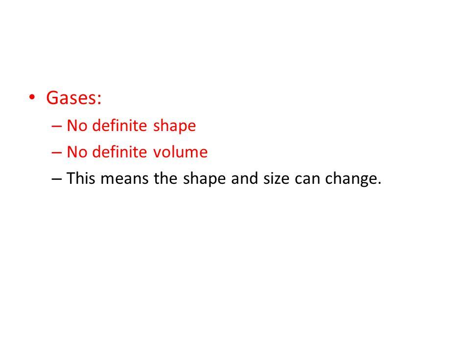 Gases: No definite shape No definite volume