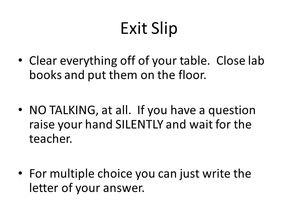Exit Slip Clear everything off of your table. Close lab books and put them on the floor.