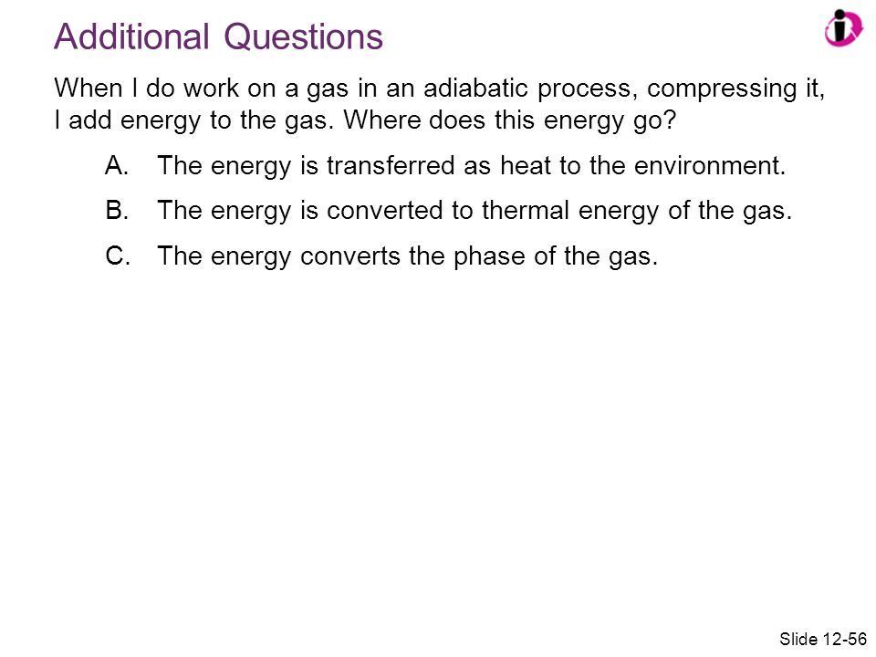 Additional Questions When I do work on a gas in an adiabatic process, compressing it, I add energy to the gas. Where does this energy go