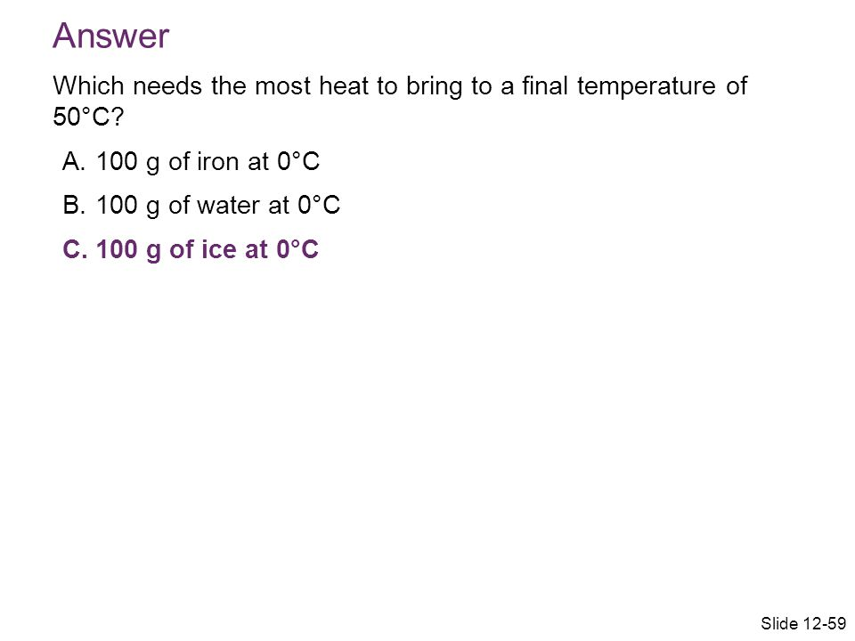 Answer Which needs the most heat to bring to a final temperature of 50°C 100 g of iron at 0°C. 100 g of water at 0°C.