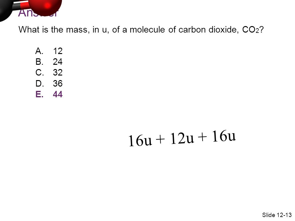 Answer What is the mass, in u, of a molecule of carbon dioxide, CO2 12. 24. 32. 36. 44. 16u + 12u + 16u.