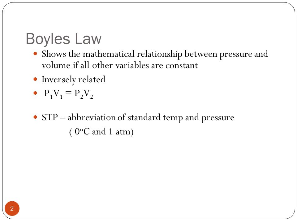 Boyles Law Shows the mathematical relationship between pressure and volume if all other variables are constant.
