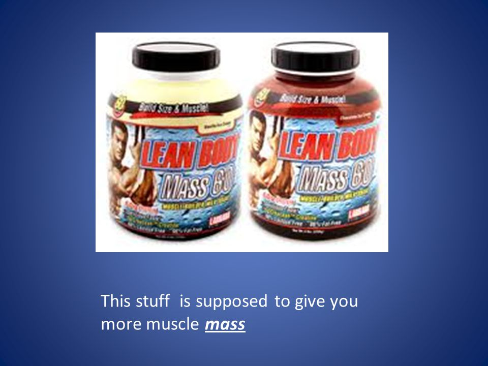 This stuff is supposed to give you more muscle mass