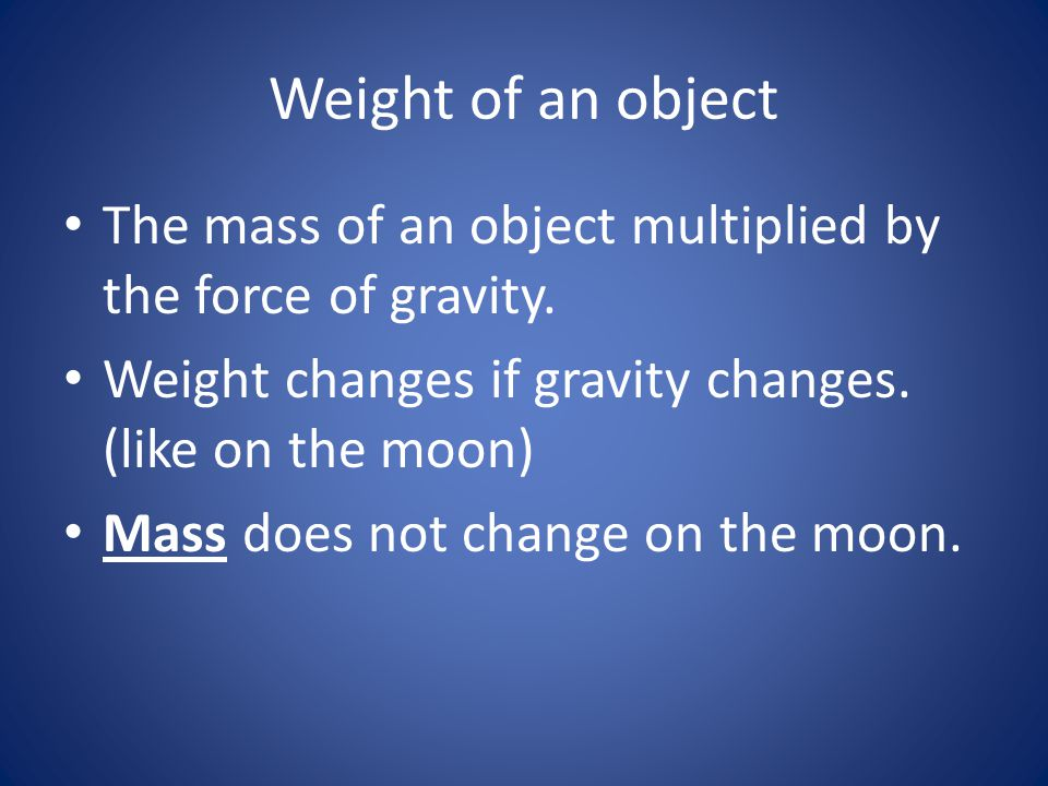 Weight of an object The mass of an object multiplied by the force of gravity. Weight changes if gravity changes. (like on the moon)