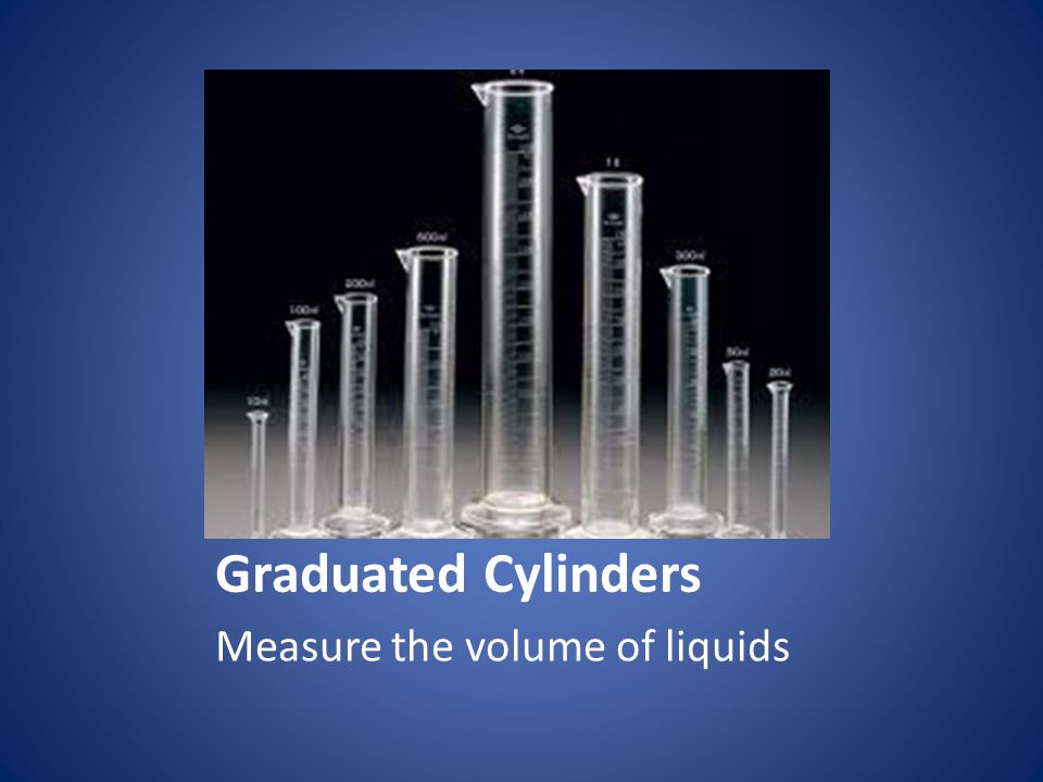 Graduated Cylinders Measure the volume of liquids