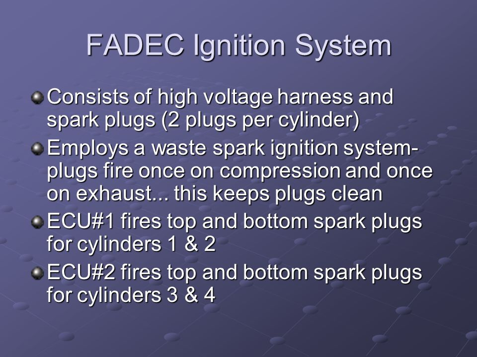 FADEC Ignition System Consists of high voltage harness and spark plugs (2 plugs per cylinder)