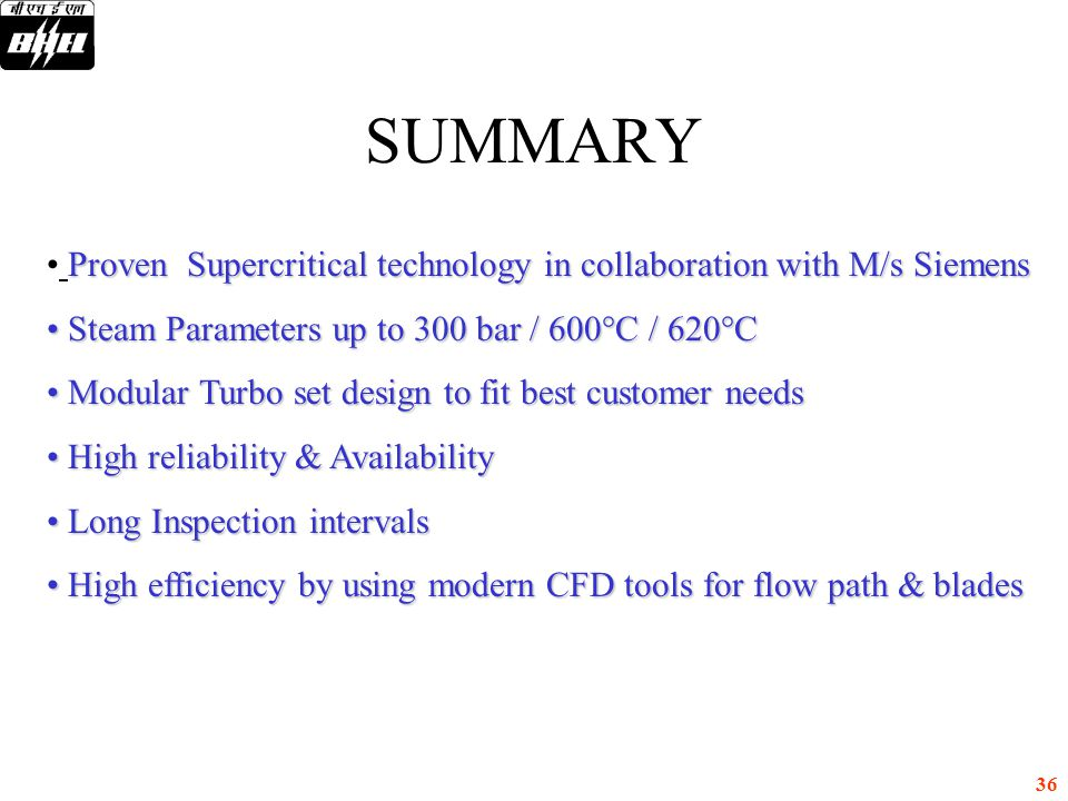 SUMMARY Proven Supercritical technology in collaboration with M/s Siemens. Steam Parameters up to 300 bar / 600°C / 620°C.