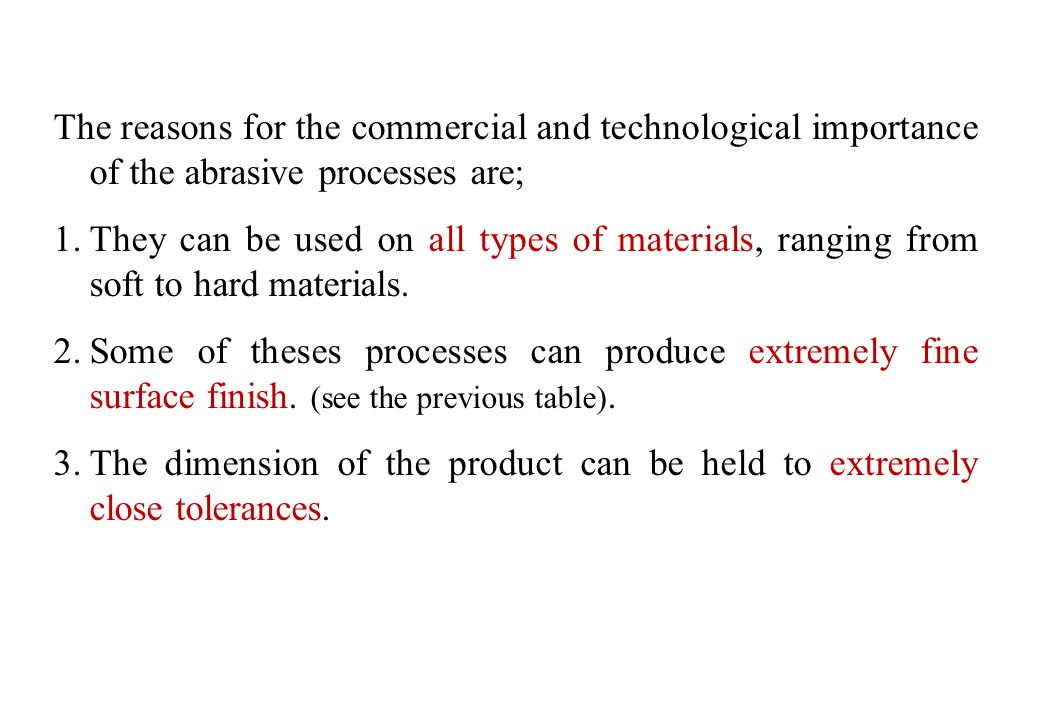The reasons for the commercial and technological importance of the abrasive processes are;