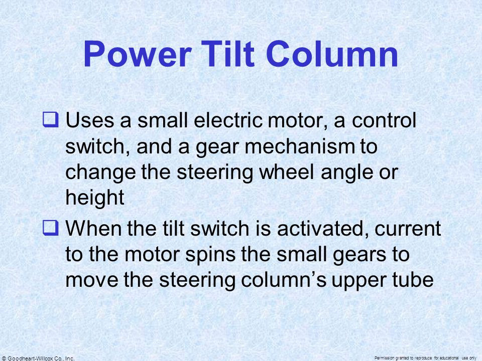 Power Tilt Column Uses a small electric motor, a control switch, and a gear mechanism to change the steering wheel angle or height.