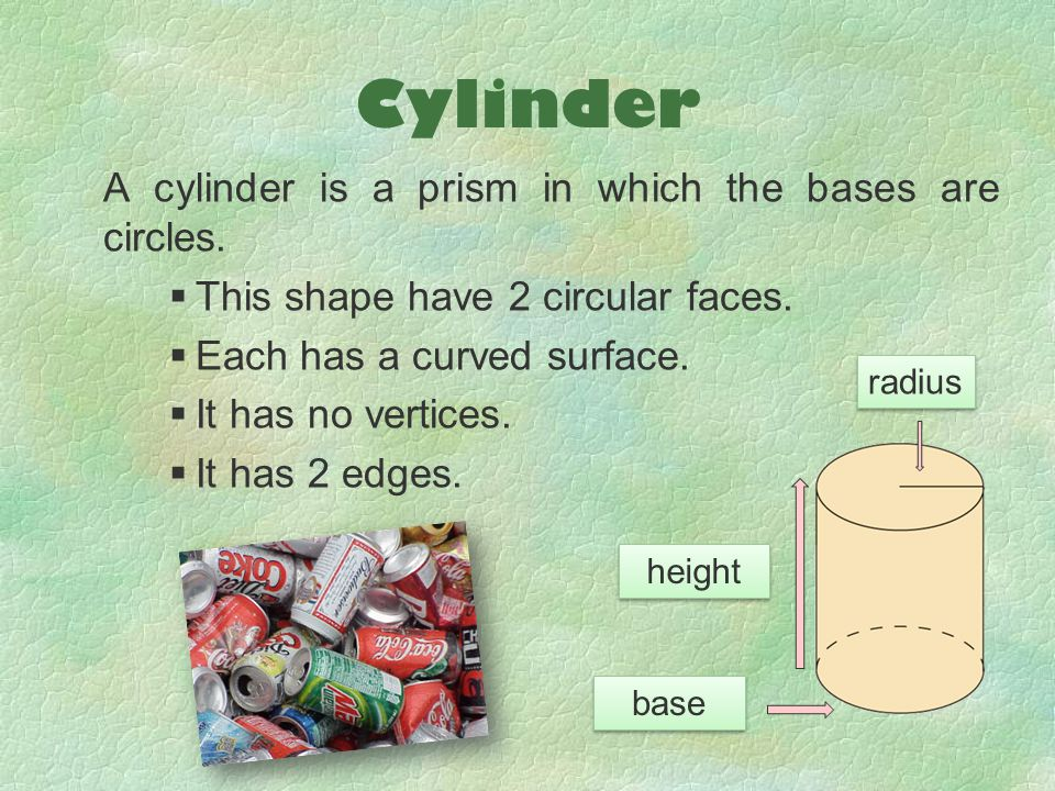 Cylinder A cylinder is a prism in which the bases are circles.