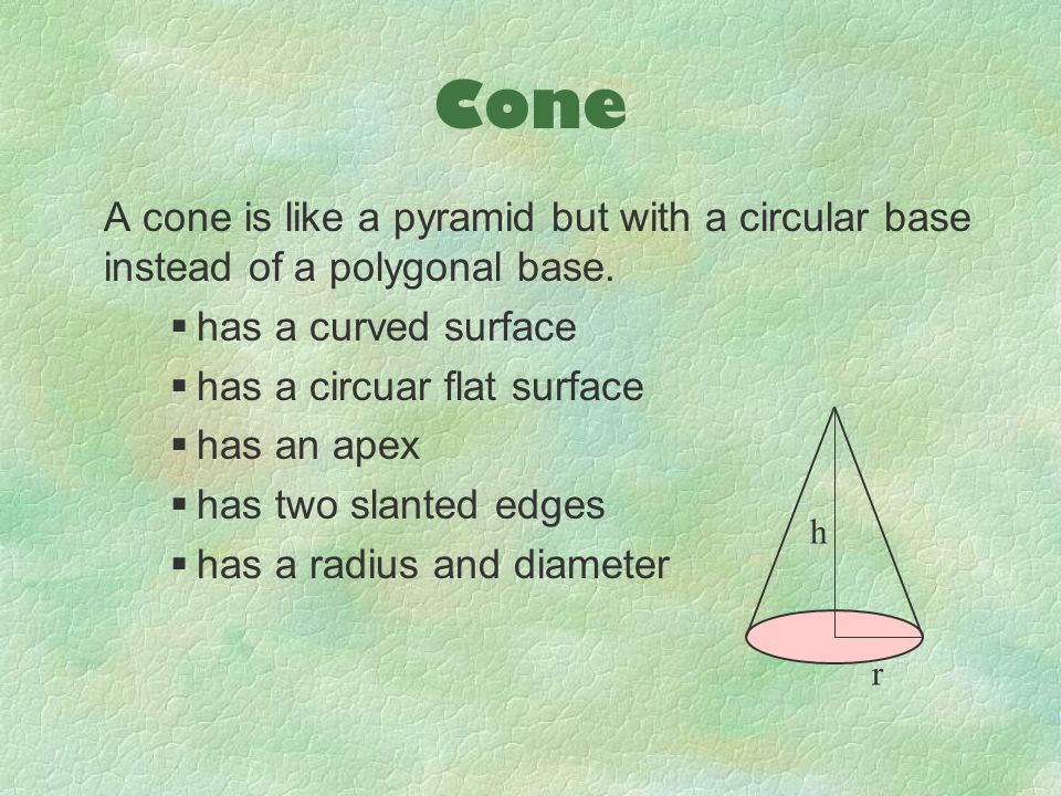 Cone A cone is like a pyramid but with a circular base instead of a polygonal base. has a curved surface.