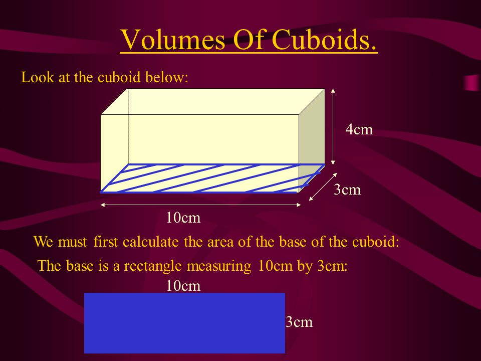 Volumes Of Cuboids. Look at the cuboid below: 4cm 3cm 10cm