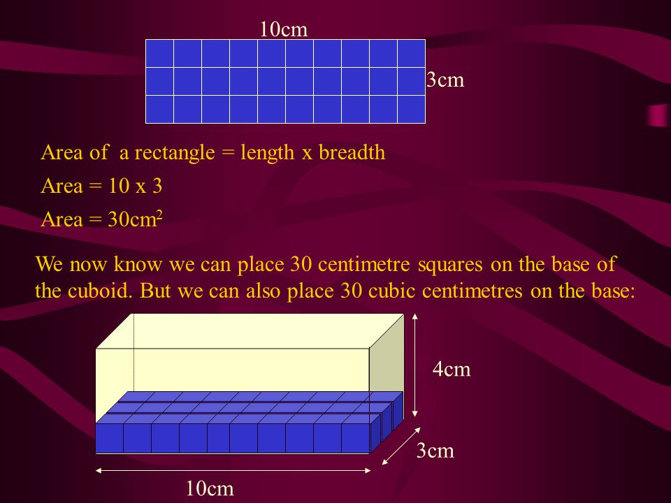 3cm 10cm. Area of a rectangle = length x breadth. Area = 10 x 3. Area = 30cm2.