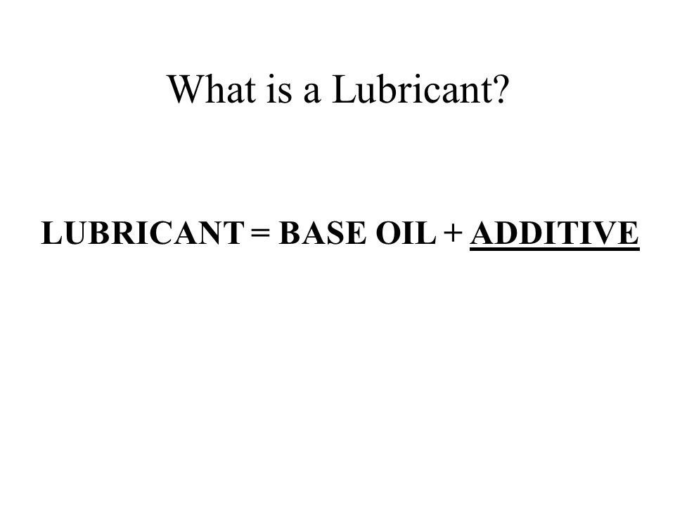 What is a Lubricant LUBRICANT = BASE OIL + ADDITIVE