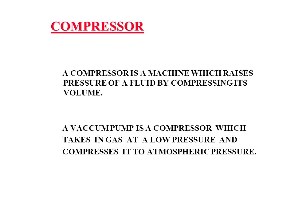 COMPRESSOR A COMPRESSOR IS A MACHINE WHICH RAISES PRESSURE OF A FLUID BY COMPRESSING ITS VOLUME. A VACCUM PUMP IS A COMPRESSOR WHICH.