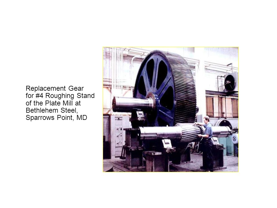 Applications Replacement Gear for #4 Roughing Stand of the Plate Mill at Bethlehem Steel, Sparrows Point, MD.