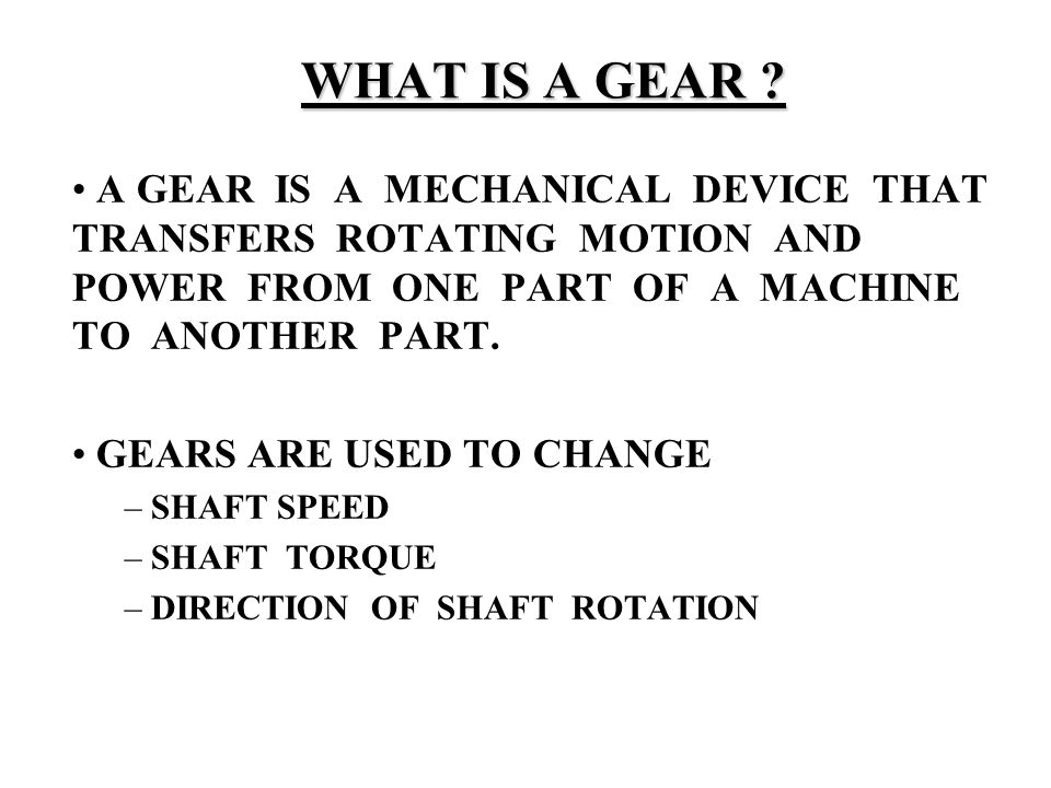 WHAT IS A GEAR A GEAR IS A MECHANICAL DEVICE THAT TRANSFERS ROTATING MOTION AND POWER FROM ONE PART OF A MACHINE TO ANOTHER PART.