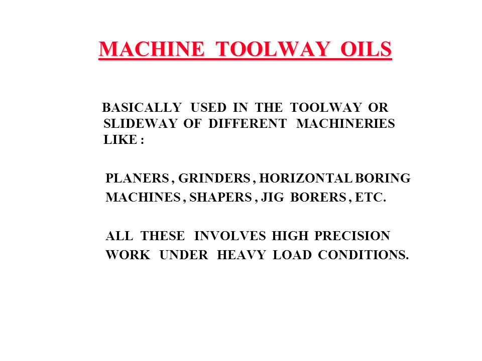 MACHINE TOOLWAY OILS BASICALLY USED IN THE TOOLWAY OR SLIDEWAY OF DIFFERENT MACHINERIES LIKE :