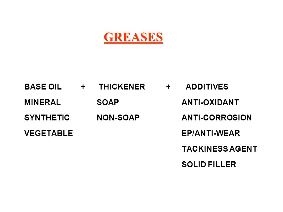 GREASES BASE OIL + THICKENER + ADDITIVES MINERAL SOAP ANTI-OXIDANT