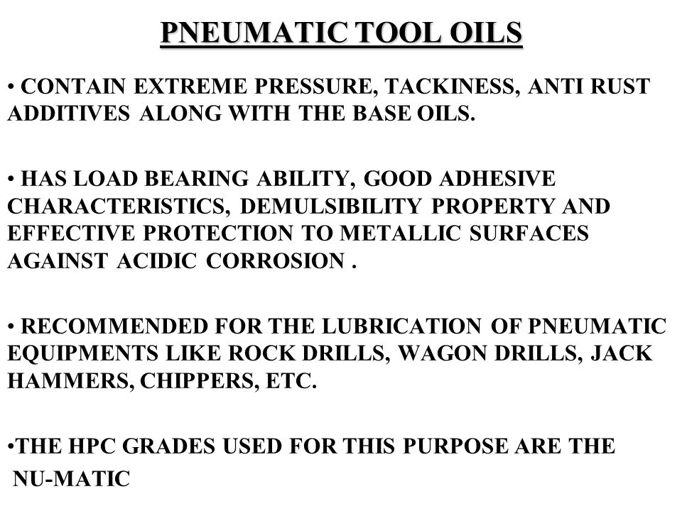PNEUMATIC TOOL OILS CONTAIN EXTREME PRESSURE, TACKINESS, ANTI RUST ADDITIVES ALONG WITH THE BASE OILS.