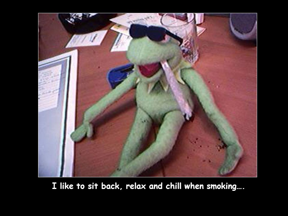 I like to sit back, relax and chill when smoking….