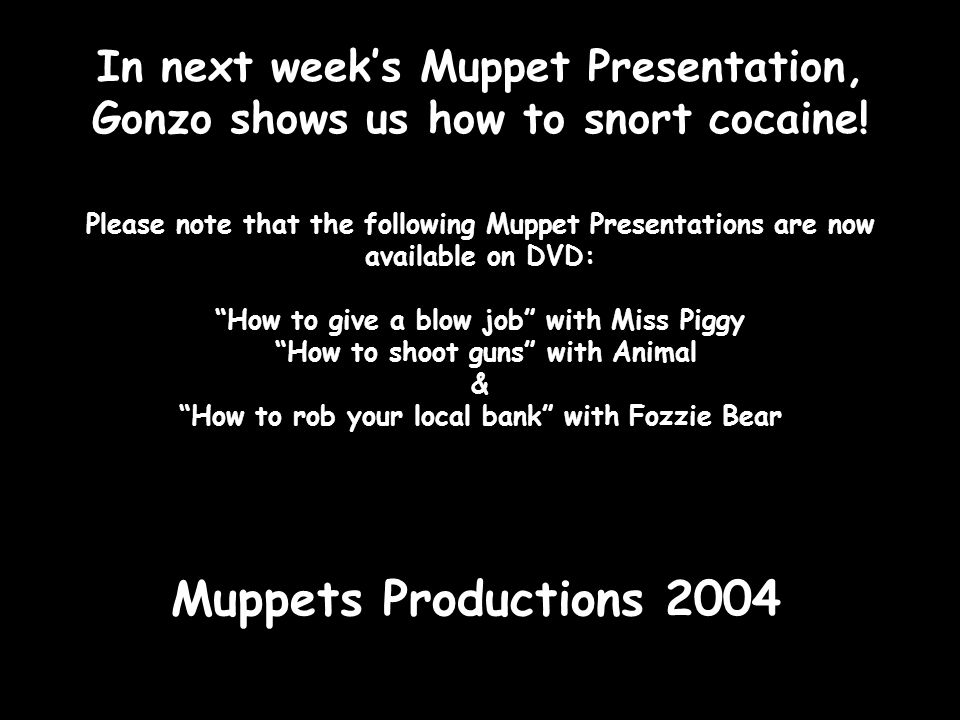 In next week's Muppet Presentation, Gonzo shows us how to snort cocaine! Please note that the following Muppet Presentations are now available on DVD: How to give a blow job with Miss Piggy How to shoot guns with Animal & How to rob your local bank with Fozzie Bear