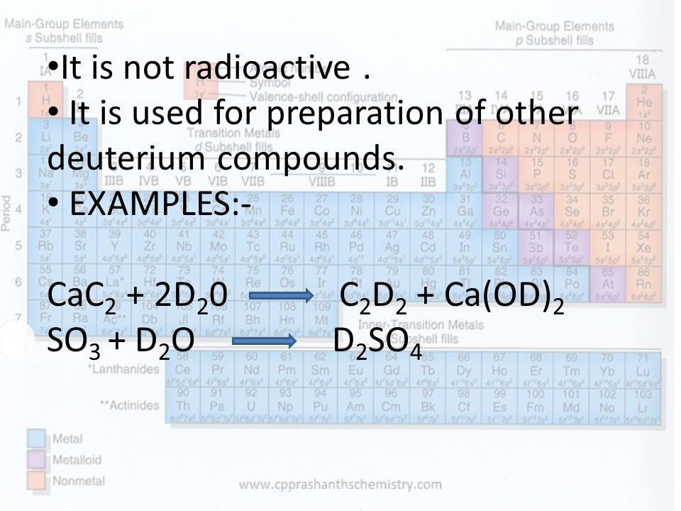 It is not radioactive . It is used for preparation of other deuterium compounds. EXAMPLES:- CaC2 + 2D20 C2D2 + Ca(OD)2.
