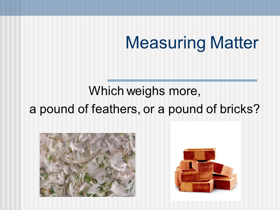 Which weighs more, a pound of feathers, or a pound of bricks