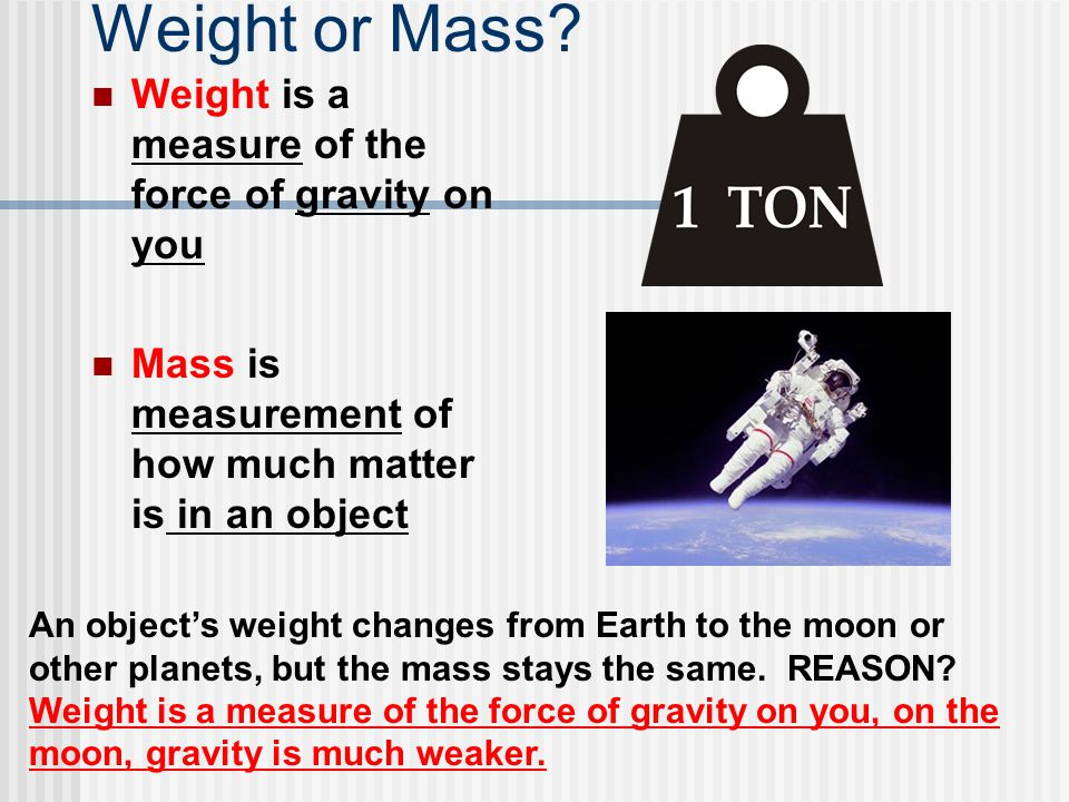 Weight or Mass Weight is a measure of the force of gravity on you
