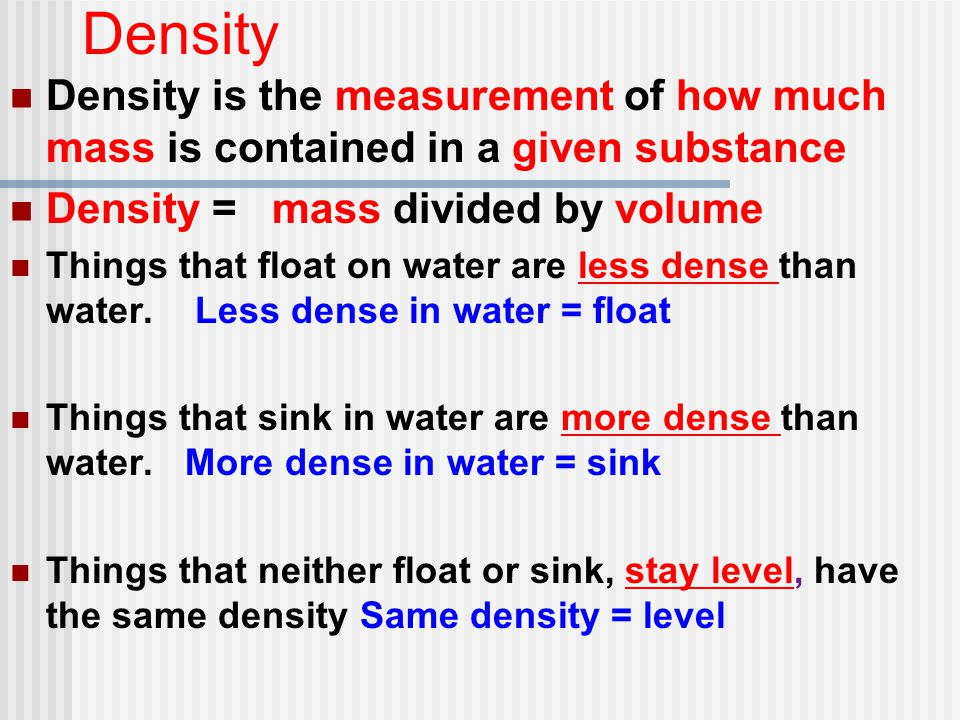 Density Density is the measurement of how much mass is contained in a given substance. Density = mass divided by volume.
