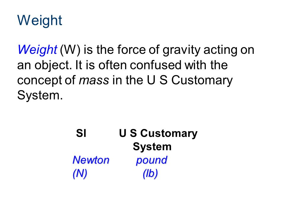 Weight Weight (W) is the force of gravity acting on an object. It is often confused with the concept of mass in the U S Customary System.