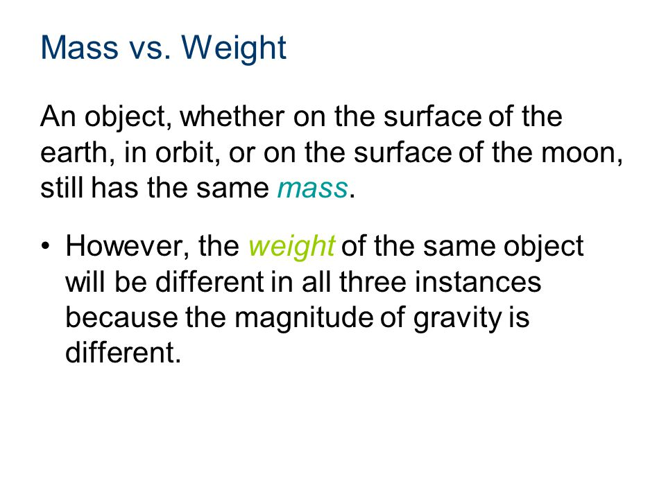 Mass vs. Weight An object, whether on the surface of the earth, in orbit, or on the surface of the moon, still has the same mass.