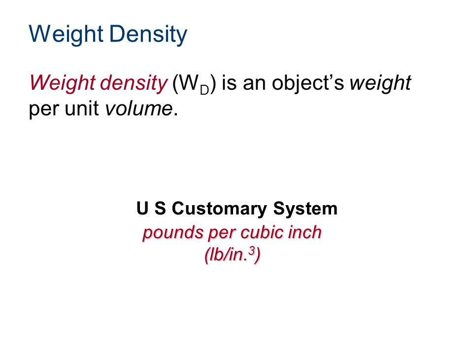 Weight Density Weight density (WD) is an object's weight per unit volume. U S Customary System. pounds per cubic inch.