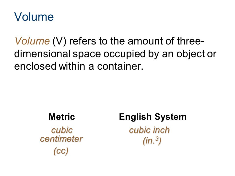 Volume Volume (V) refers to the amount of three-dimensional space occupied by an object or enclosed within a container.