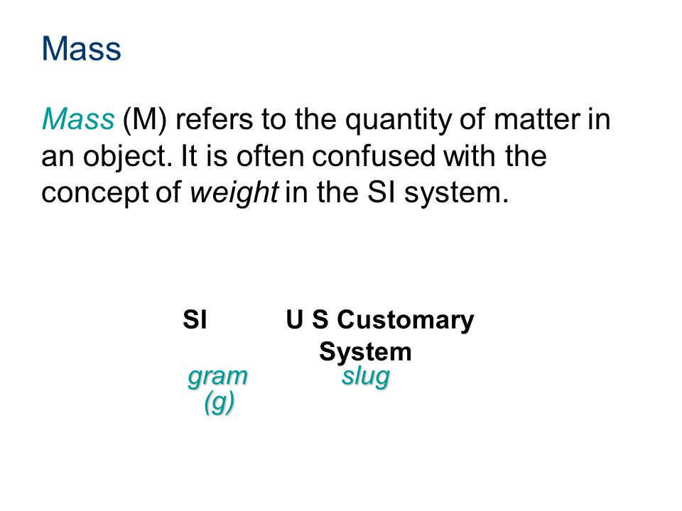 Mass Mass (M) refers to the quantity of matter in an object. It is often confused with the concept of weight in the SI system.