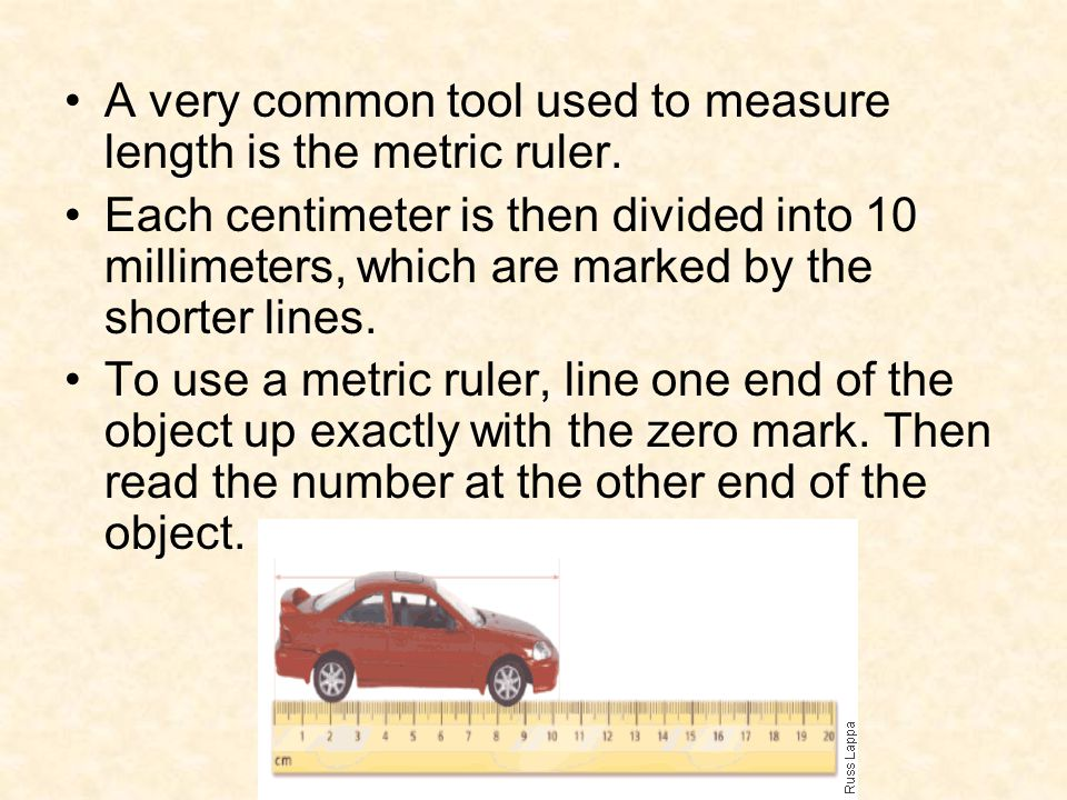 A very common tool used to measure length is the metric ruler.