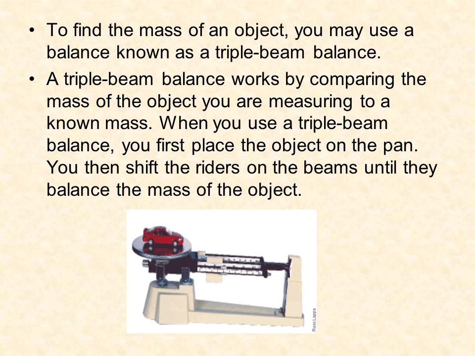 To find the mass of an object, you may use a balance known as a triple-beam balance.