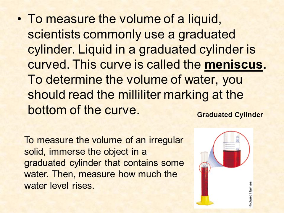 To measure the volume of a liquid, scientists commonly use a graduated cylinder. Liquid in a graduated cylinder is curved. This curve is called the meniscus. To determine the volume of water, you should read the milliliter marking at the bottom of the curve.