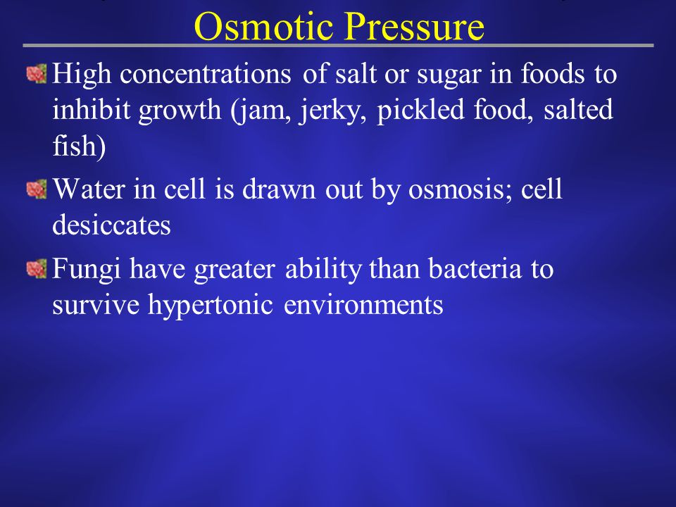 Osmotic Pressure High concentrations of salt or sugar in foods to inhibit growth (jam, jerky, pickled food, salted fish)